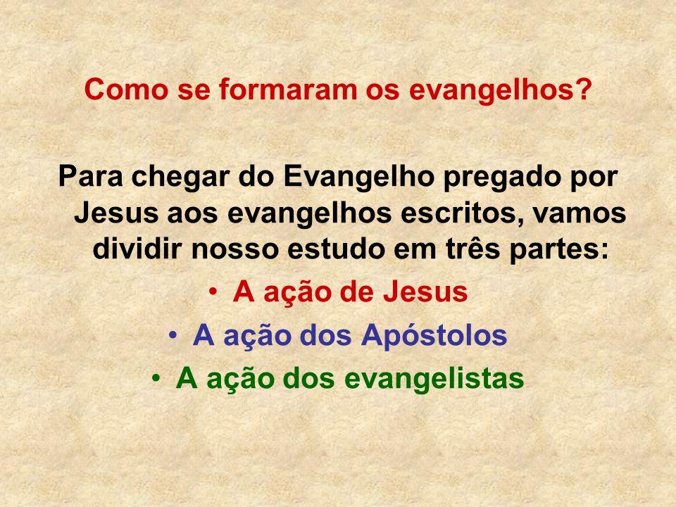 Como se formaram os evangelhos? Para chegar do Evangelho pregado por Jesus aos evangelhos escritos, vamos dividir nosso estudo em três partes: A ação