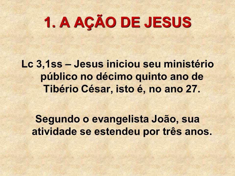 1. A AÇÃO DE JESUS Lc 3,1ss – Jesus iniciou seu ministério público no décimo quinto ano de Tibério César, isto é, no ano 27. Segundo o evangelista Joã