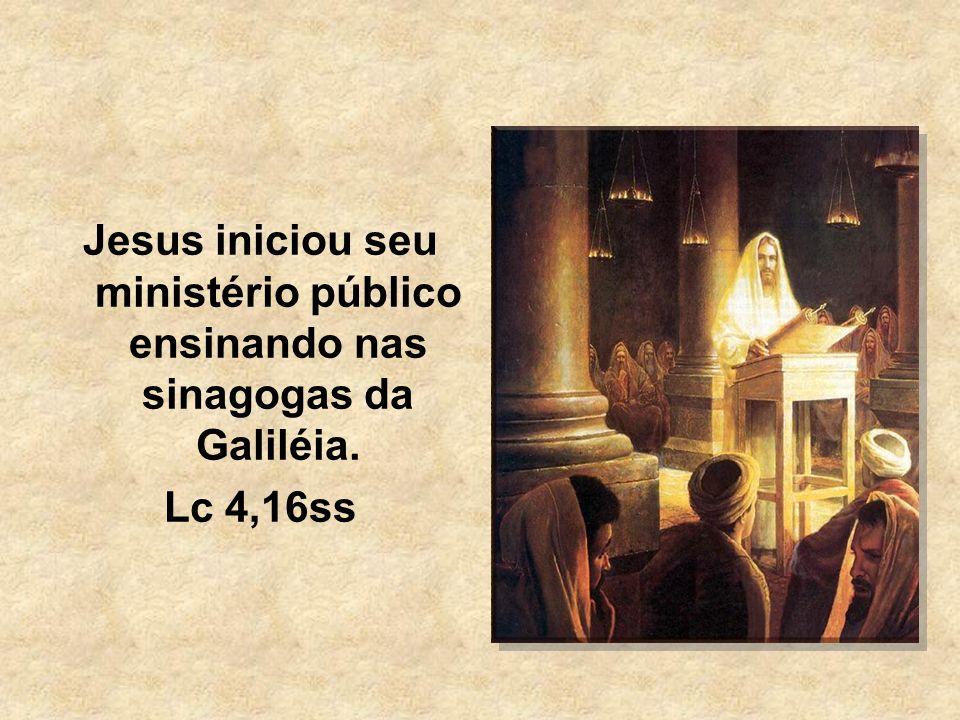 Jesus iniciou seu ministério público ensinando nas sinagogas da Galiléia. Lc 4,16ss