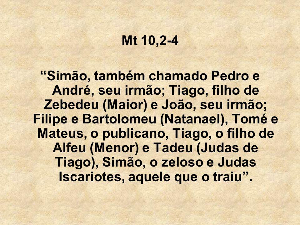 Mt 10,2-4 Simão, também chamado Pedro e André, seu irmão; Tiago, filho de Zebedeu (Maior) e João, seu irmão; Filipe e Bartolomeu (Natanael), Tomé e Ma