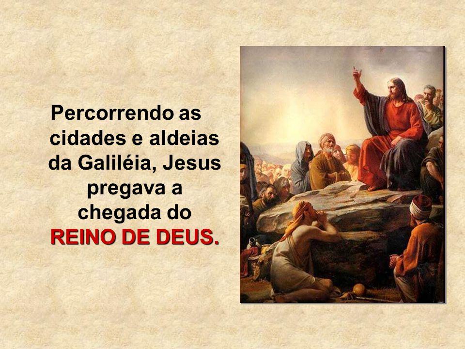 REINO DE DEUS. Percorrendo as cidades e aldeias da Galiléia, Jesus pregava a chegada do REINO DE DEUS.