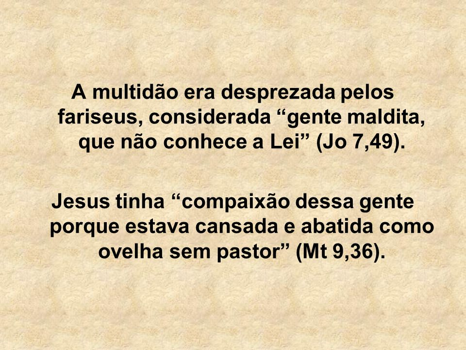 A multidão era desprezada pelos fariseus, considerada gente maldita, que não conhece a Lei (Jo 7,49). Jesus tinha compaixão dessa gente porque estava