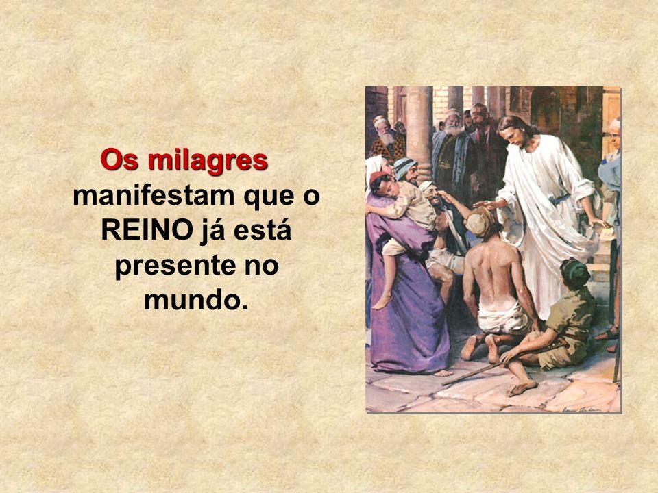Os milagres Os milagres manifestam que o REINO já está presente no mundo.