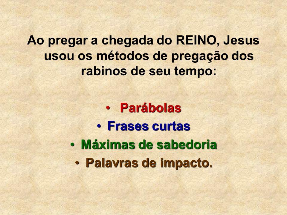 Ao pregar a chegada do REINO, Jesus usou os métodos de pregação dos rabinos de seu tempo: Parábolas Parábolas Frases curtasFrases curtas Máximas de sa