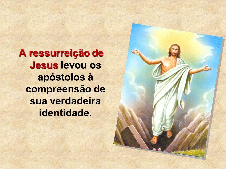 A ressurreição de Jesus A ressurreição de Jesus levou os apóstolos à compreensão de sua verdadeira identidade.