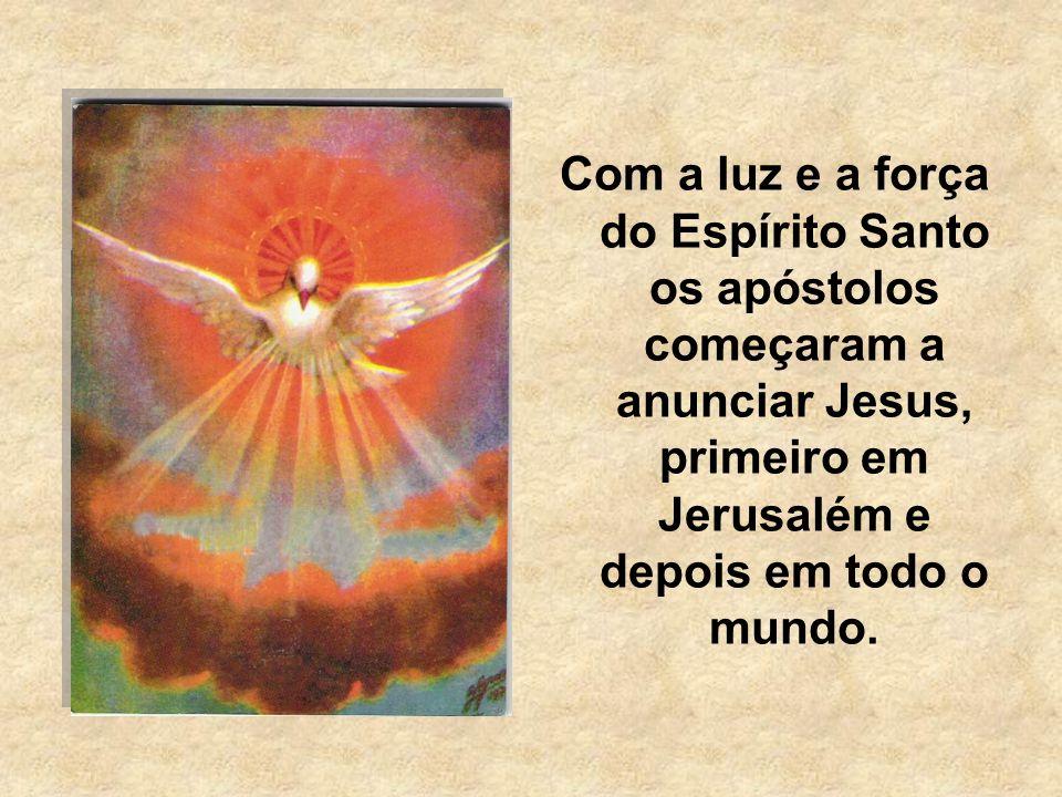 Com a luz e a força do Espírito Santo os apóstolos começaram a anunciar Jesus, primeiro em Jerusalém e depois em todo o mundo.