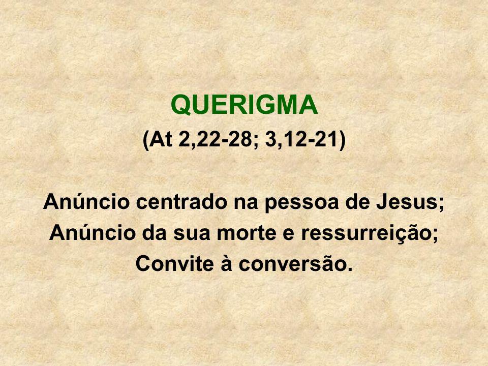 QUERIGMA (At 2,22-28; 3,12-21) Anúncio centrado na pessoa de Jesus; Anúncio da sua morte e ressurreição; Convite à conversão.