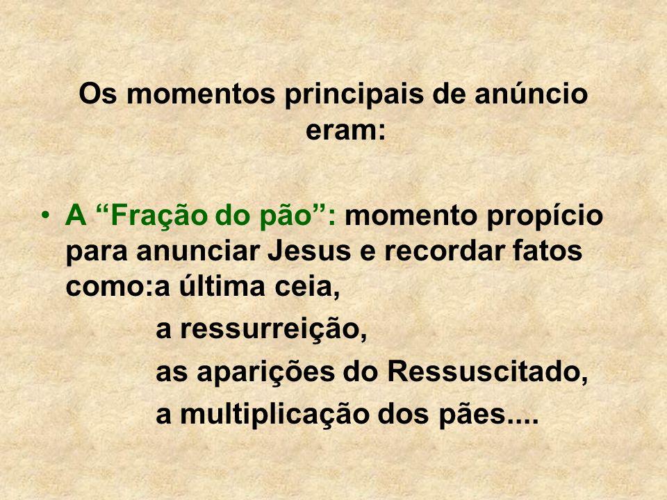 Os momentos principais de anúncio eram: A Fração do pão: momento propício para anunciar Jesus e recordar fatos como:a última ceia, a ressurreição, as