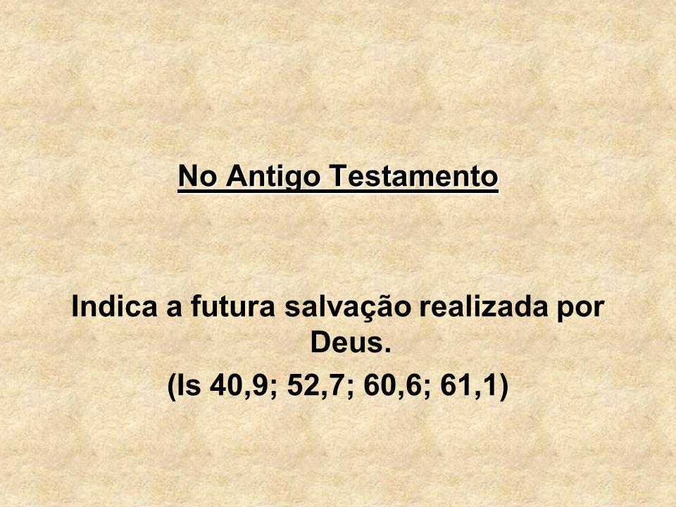 No Antigo Testamento Indica a futura salvação realizada por Deus. (Is 40,9; 52,7; 60,6; 61,1)