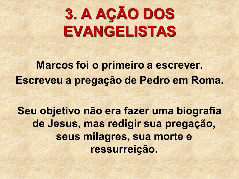 3. A AÇÃO DOS EVANGELISTAS Marcos foi o primeiro a escrever. Escreveu a pregação de Pedro em Roma. Seu objetivo não era fazer uma biografia de Jesus,