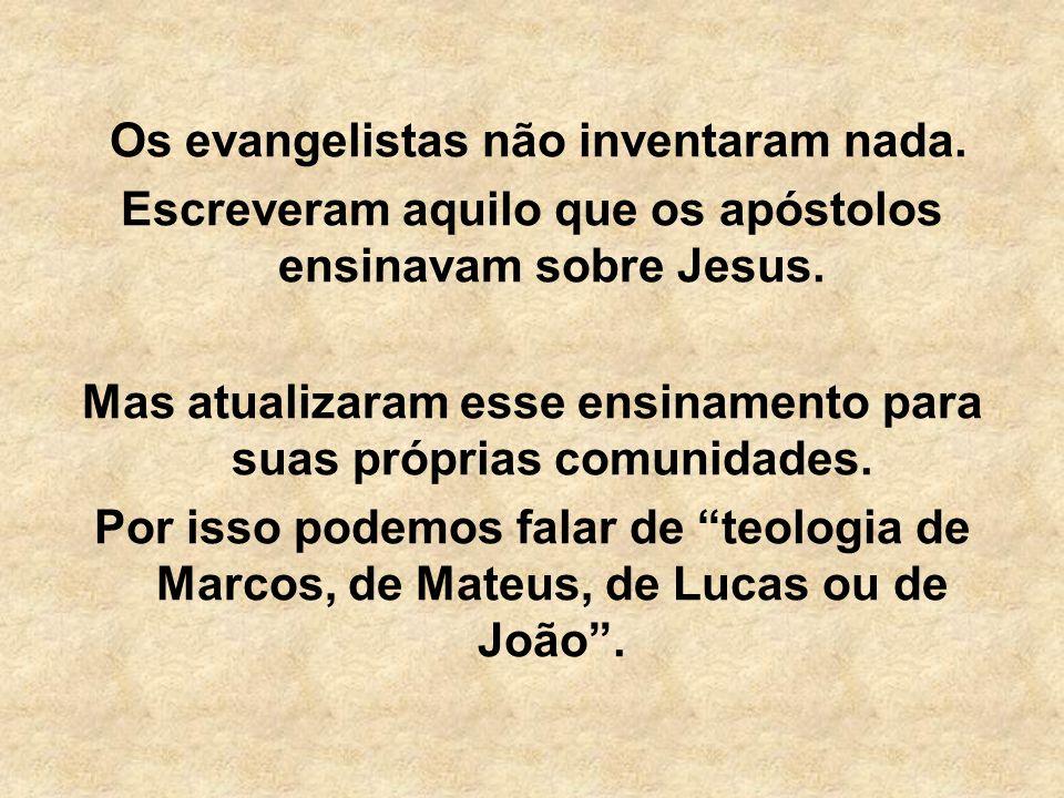 Os evangelistas não inventaram nada. Escreveram aquilo que os apóstolos ensinavam sobre Jesus. Mas atualizaram esse ensinamento para suas próprias com