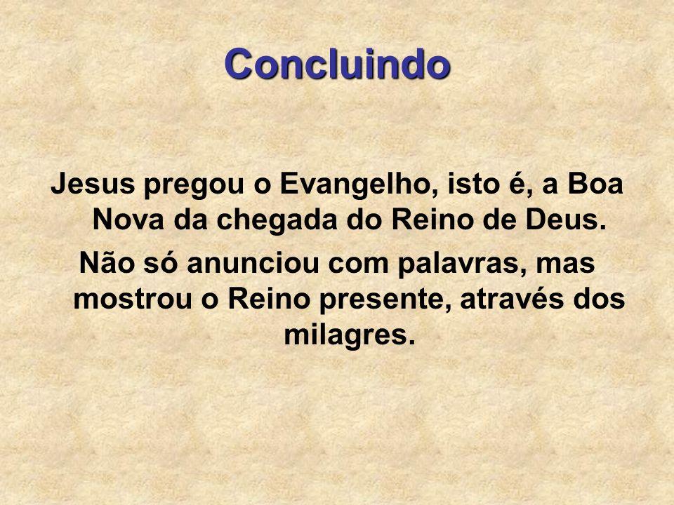Concluindo Jesus pregou o Evangelho, isto é, a Boa Nova da chegada do Reino de Deus. Não só anunciou com palavras, mas mostrou o Reino presente, atrav