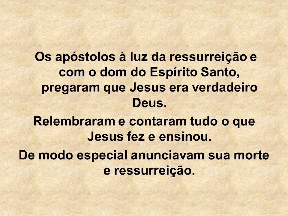 Os apóstolos à luz da ressurreição e com o dom do Espírito Santo, pregaram que Jesus era verdadeiro Deus. Relembraram e contaram tudo o que Jesus fez