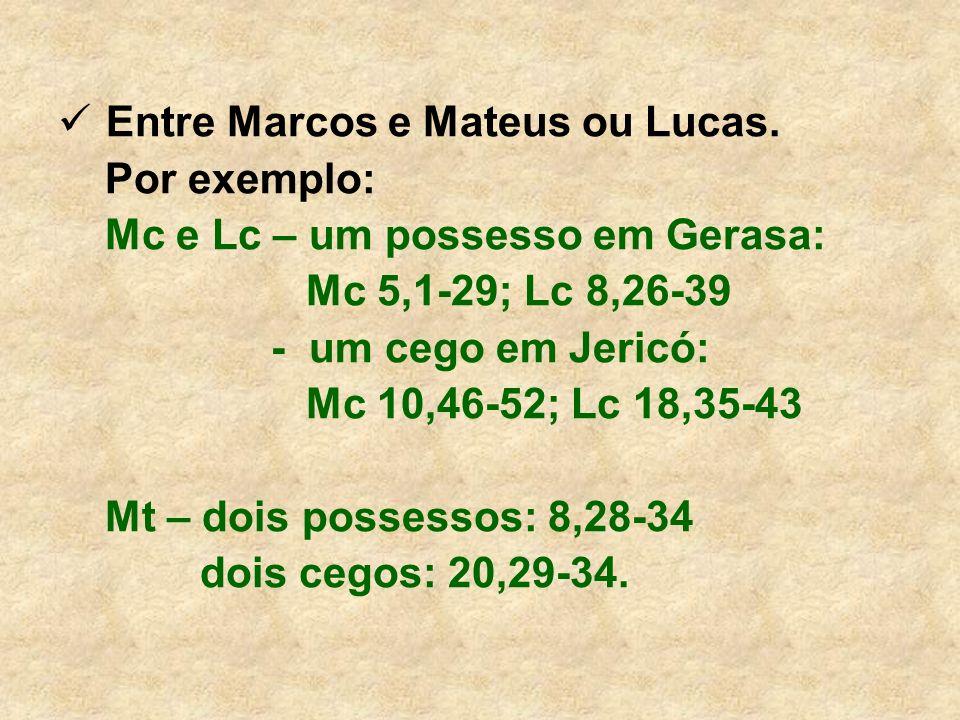 Entre Marcos e Mateus ou Lucas. Por exemplo: Mc e Lc – um possesso em Gerasa: Mc 5,1-29; Lc 8,26-39 - um cego em Jericó: Mc 10,46-52; Lc 18,35-43 Mt –