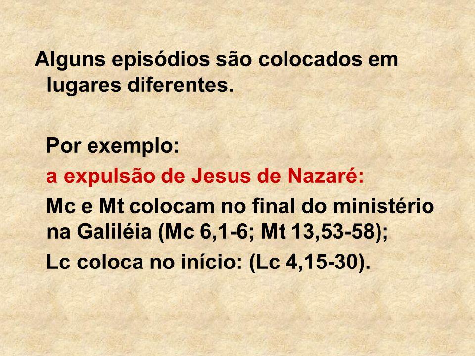Alguns episódios são colocados em lugares diferentes. Por exemplo: a expulsão de Jesus de Nazaré: Mc e Mt colocam no final do ministério na Galiléia (