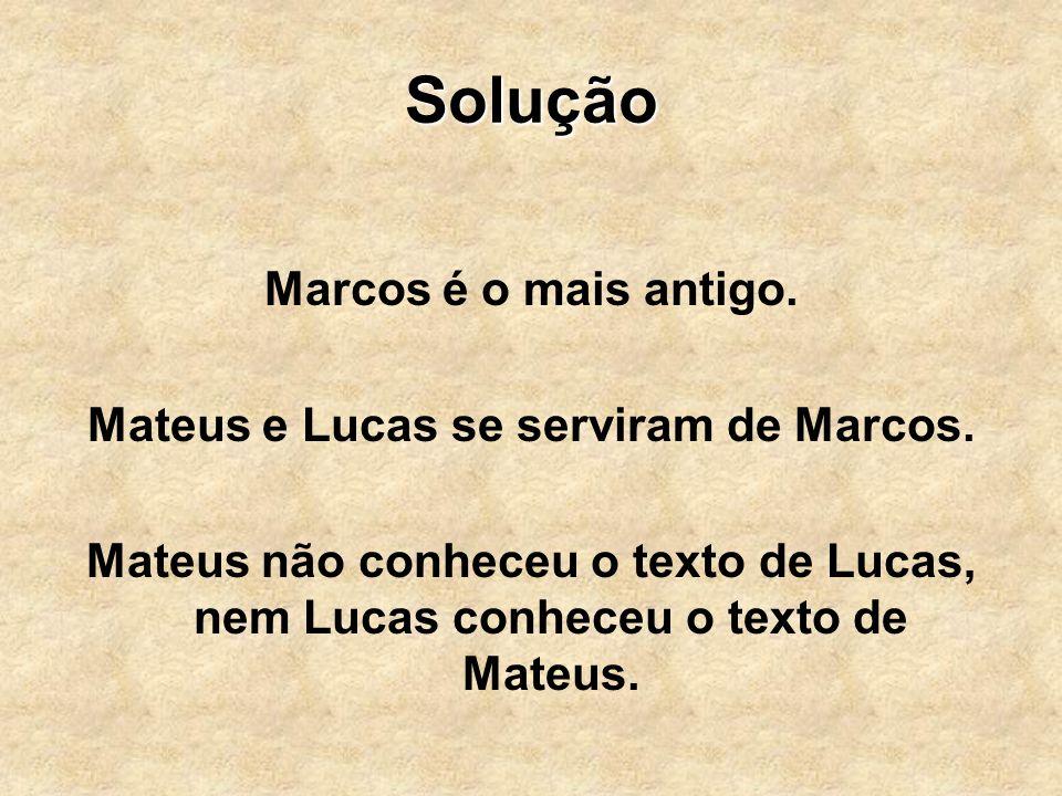 Solução Marcos é o mais antigo. Mateus e Lucas se serviram de Marcos. Mateus não conheceu o texto de Lucas, nem Lucas conheceu o texto de Mateus.