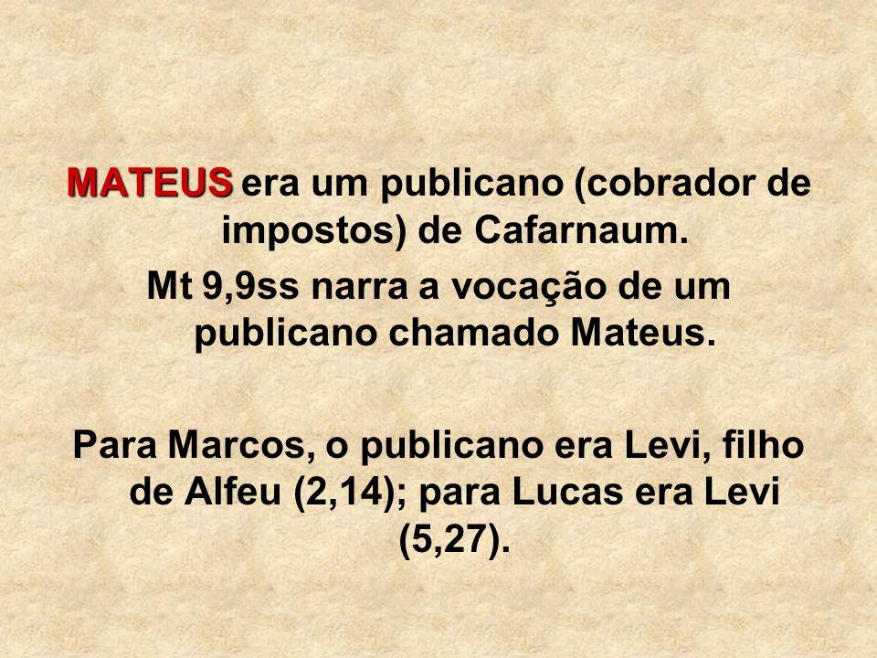 MATEUS MATEUS era um publicano (cobrador de impostos) de Cafarnaum. Mt 9,9ss narra a vocação de um publicano chamado Mateus. Para Marcos, o publicano