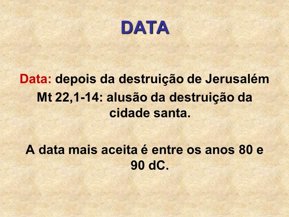 DATA Data: depois da destruição de Jerusalém Mt 22,1-14: alusão da destruição da cidade santa. A data mais aceita é entre os anos 80 e 90 dC.
