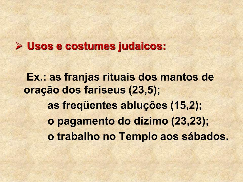 Usos e costumes judaicos: Usos e costumes judaicos: Ex.: as franjas rituais dos mantos de oração dos fariseus (23,5); as freqüentes abluções (15,2); o