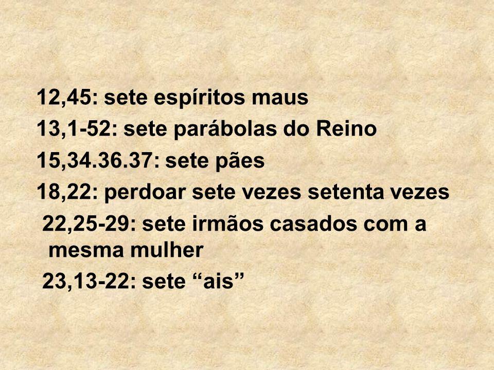 12,45: sete espíritos maus 13,1-52: sete parábolas do Reino 15,34.36.37: sete pães 18,22: perdoar sete vezes setenta vezes 22,25-29: sete irmãos casad