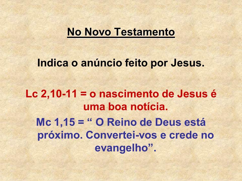 No Novo Testamento Indica o anúncio feito por Jesus. Lc 2,10-11 = o nascimento de Jesus é uma boa notícia. Mc 1,15 = O Reino de Deus está próximo. Con