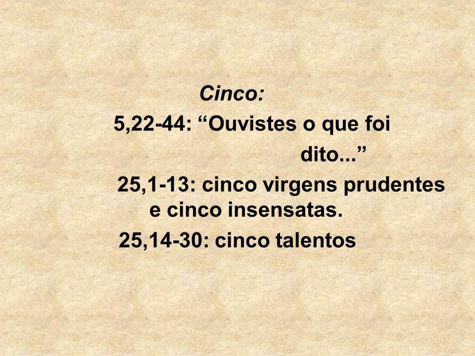 Cinco: 5,22-44: Ouvistes o que foi dito... 25,1-13: cinco virgens prudentes e cinco insensatas. 25,14-30: cinco talentos