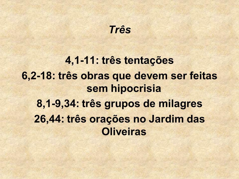 Três 4,1-11: três tentações 6,2-18: três obras que devem ser feitas sem hipocrisia 8,1-9,34: três grupos de milagres 26,44: três orações no Jardim das