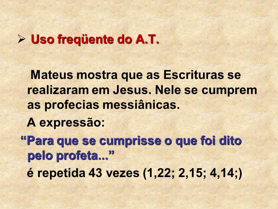 Uso freqüente do A.T. Mateus mostra que as Escrituras se realizaram em Jesus. Nele se cumprem as profecias messiânicas. A expressão: Para que se cumpr