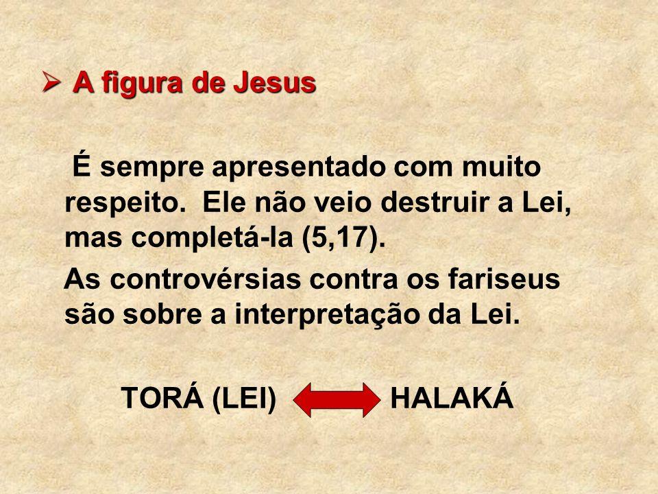 A figura de Jesus A figura de Jesus É sempre apresentado com muito respeito. Ele não veio destruir a Lei, mas completá-la (5,17). As controvérsias con