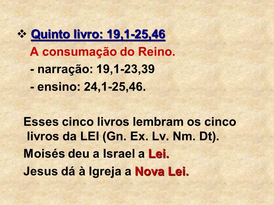 Quinto livro: 19,1-25,46 A consumação do Reino. - narração: 19,1-23,39 - ensino: 24,1-25,46. Esses cinco livros lembram os cinco livros da LEI (Gn. Ex