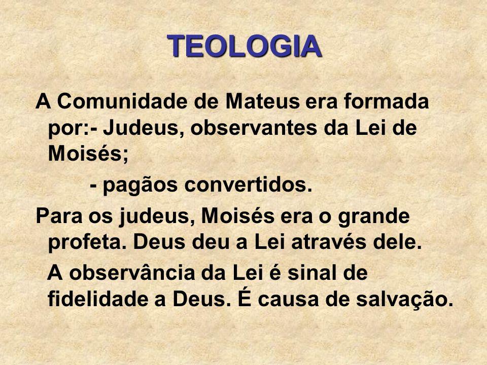 TEOLOGIA A Comunidade de Mateus era formada por:- Judeus, observantes da Lei de Moisés; - pagãos convertidos. Para os judeus, Moisés era o grande prof