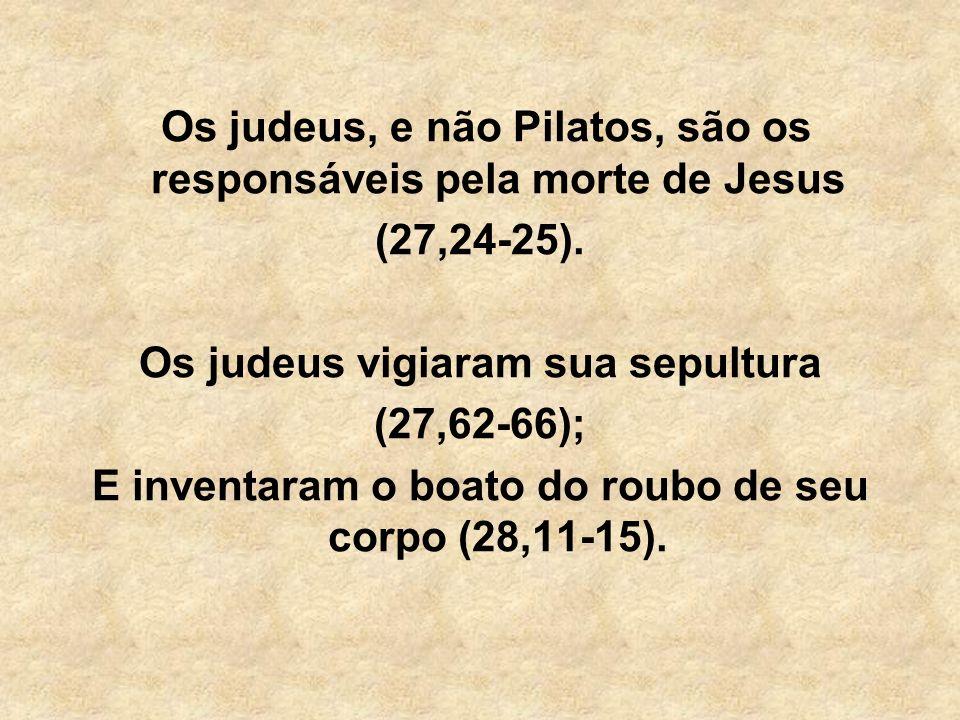 Os judeus, e não Pilatos, são os responsáveis pela morte de Jesus (27,24-25). Os judeus vigiaram sua sepultura (27,62-66); E inventaram o boato do rou