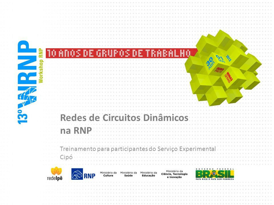 Agenda Redes de Circuitos Dinâmicos Motivação e adoção por outras NRENs Modelo de arquitetura Softwares usados no plano de controle A rede híbrida da RNP e o SE-Cipó Treinamento com foco no SE-Cipó