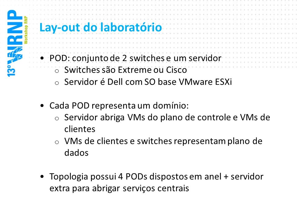 Lay-out do laboratório POD: conjunto de 2 switches e um servidor o Switches são Extreme ou Cisco o Servidor é Dell com SO base VMware ESXi Cada POD re