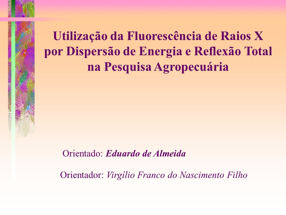 Utilização da Fluorescência de Raios X por Dispersão de Energia e Reflexão Total na Pesquisa Agropecuária Orientado: Eduardo de Almeida Orientador: Vi
