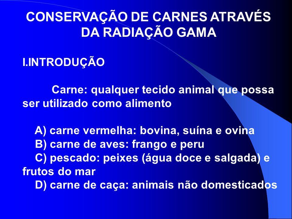CONSERVAÇÃO DE CARNES ATRAVÉS DA RADIAÇÃO GAMA I.INTRODUÇÃO Carne: qualquer tecido animal que possa ser utilizado como alimento A) carne vermelha: bov
