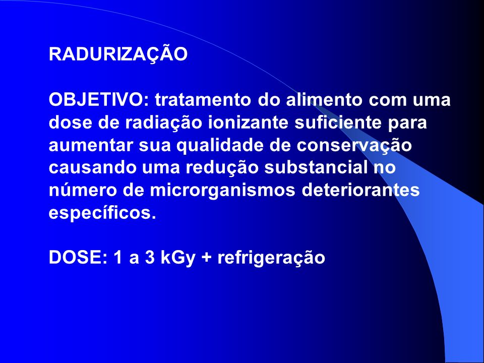 RADURIZAÇÃO OBJETIVO: tratamento do alimento com uma dose de radiação ionizante suficiente para aumentar sua qualidade de conservação causando uma red