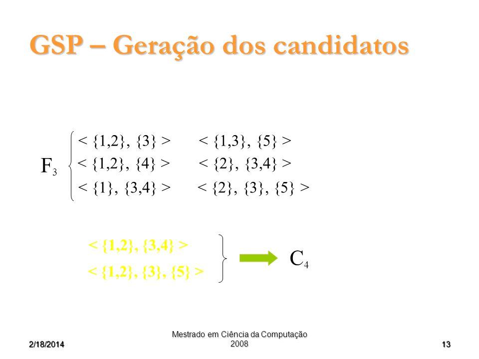 132/18/2014 Mestrado em Ciência da Computação 2008 GSP – Geração dos candidatos F3F3 C4C4 < {1,2}, {3} > < {2}, {3,4} > < {2}, {3}, {5} > < {1,2}, {3,