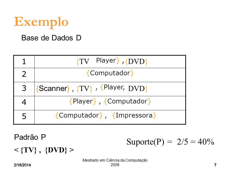 72/18/2014 Mestrado em Ciência da Computação 2008 Exemplo Suporte(P) = 2/5 = 40% 1, Player}, 2 {Computador} 3, {Player, 4 {Player}, {Computador} 5 {Co