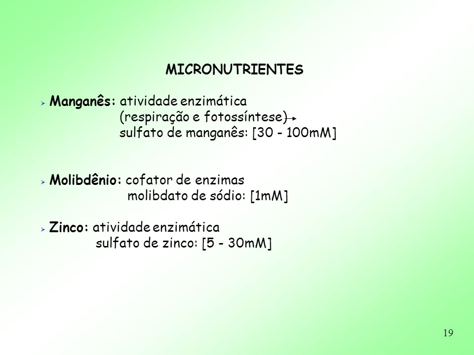 19 MICRONUTRIENTES Manganês: atividade enzimática (respiração e fotossíntese) sulfato de manganês: [30 - 100mM] Molibdênio: cofator de enzimas molibda