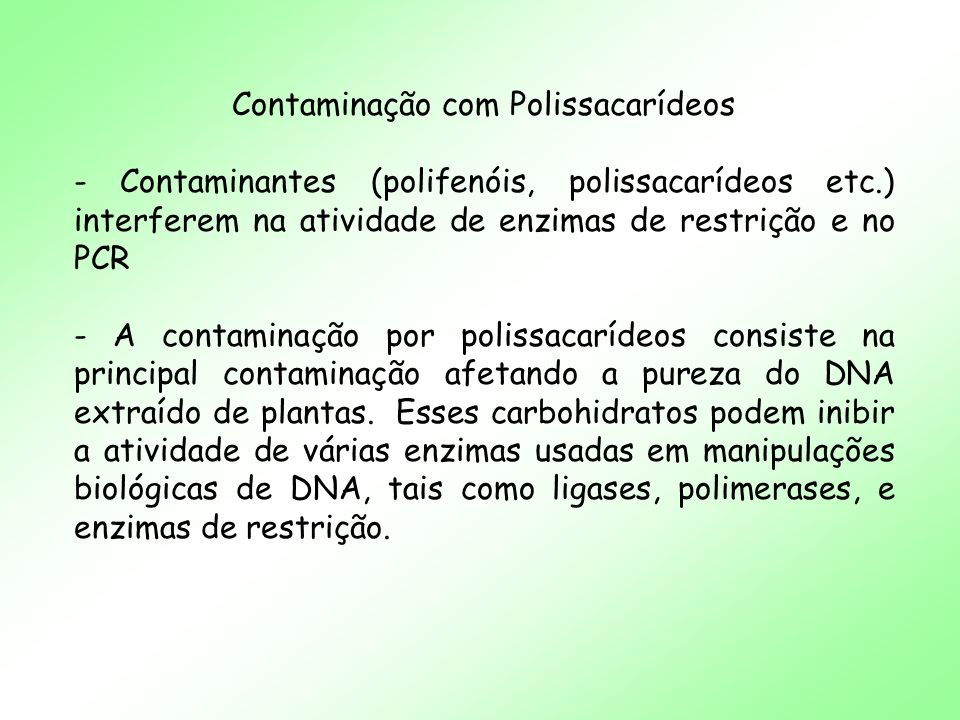 Contaminação com Polissacarídeos - A maioria dos métodos de extração empregados não separam eficientemente o DNA dos polissacarídeos, provavelmente devido a similaridade estrutural entre esses dois tipos de polímeros.