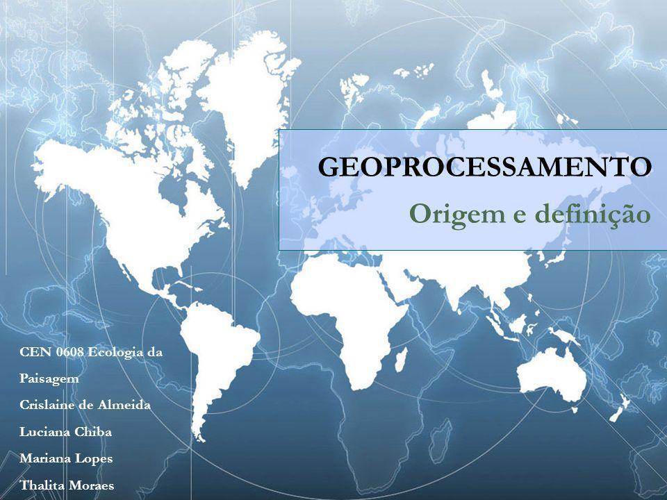 GEOPROCESSAMENTO Origem e definição CEN 0608 Ecologia da Paisagem Crislaine de Almeida Luciana Chiba Mariana Lopes Thalita Moraes