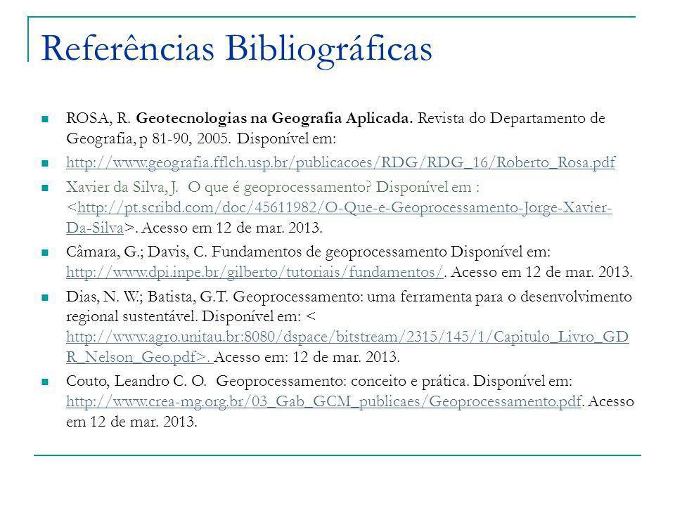 Referências Bibliográficas ROSA, R. Geotecnologias na Geografia Aplicada. Revista do Departamento de Geografia, p 81-90, 2005. Disponível em: http://w