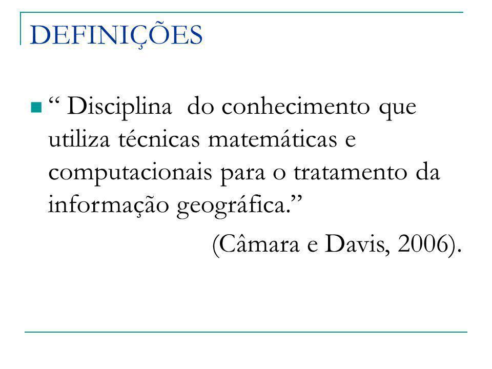 DEFINIÇÕES Disciplina do conhecimento que utiliza técnicas matemáticas e computacionais para o tratamento da informação geográfica. (Câmara e Davis, 2