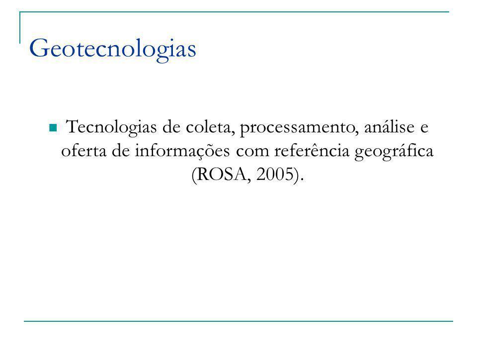 Geotecnologias Tecnologias de coleta, processamento, análise e oferta de informações com referência geográfica (ROSA, 2005).