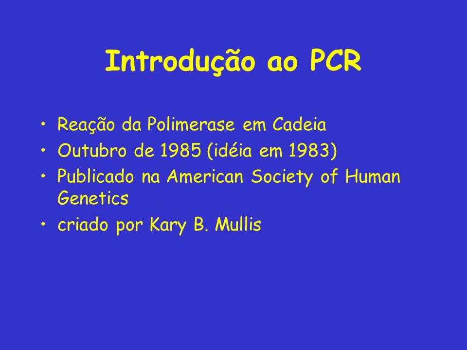 Introdução ao PCR Reação da Polimerase em Cadeia Outubro de 1985 (idéia em 1983) Publicado na American Society of Human Genetics criado por Kary B.