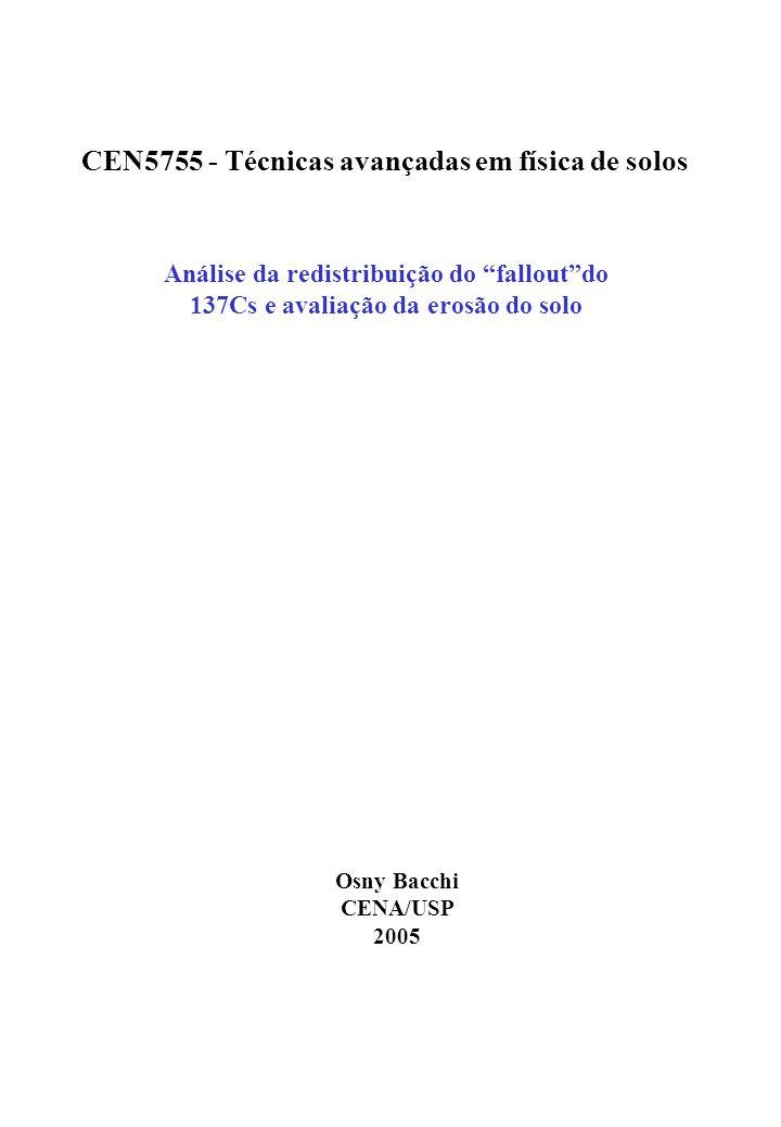 Análise da redistribuição do falloutdo 137Cs e avaliação da erosão do solo CEN5755 - Técnicas avançadas em física de solos Osny Bacchi CENA/USP 2005