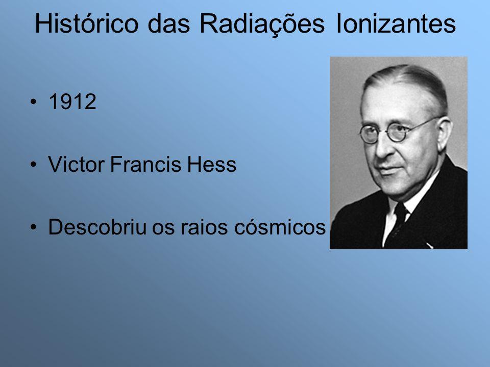 1912 Victor Francis Hess Descobriu os raios cósmicos Histórico das Radiações Ionizantes