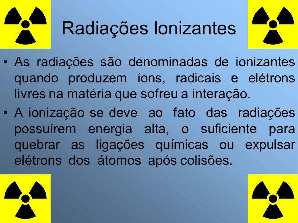 Radiações Ionizantes As radiações são denominadas de ionizantes quando produzem íons, radicais e elétrons livres na matéria que sofreu a interação.