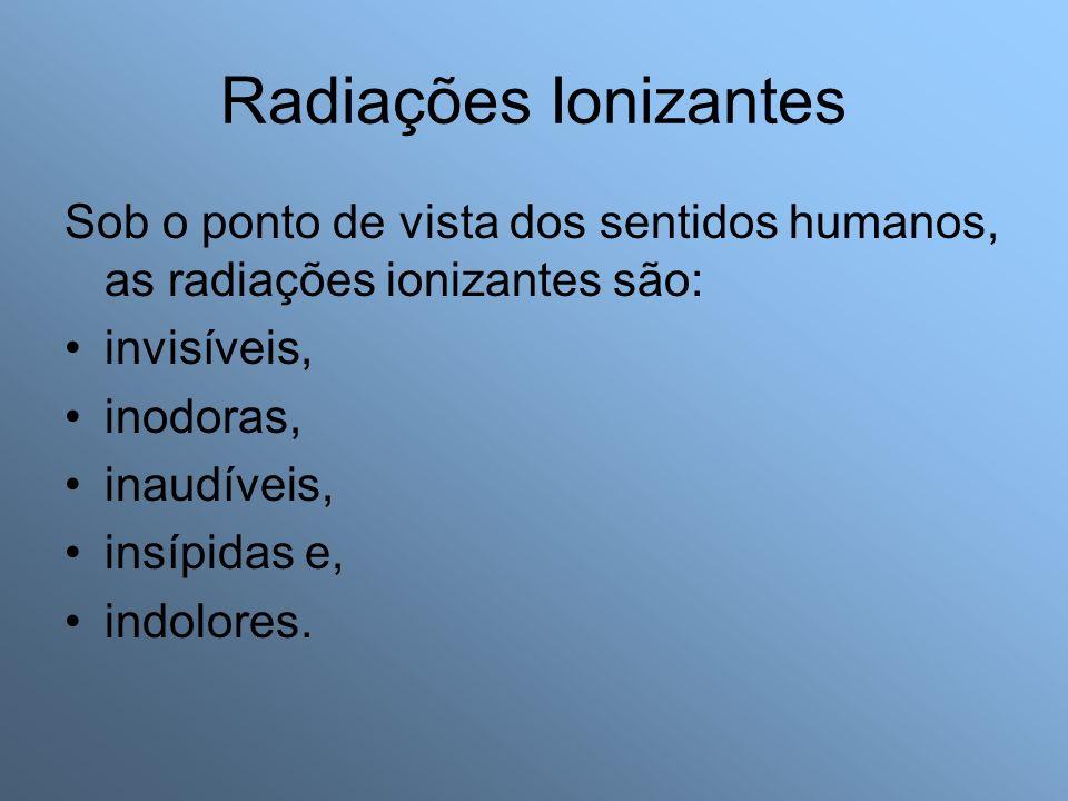 Radiações Ionizantes Sob o ponto de vista dos sentidos humanos, as radiações ionizantes são: invisíveis, inodoras, inaudíveis, insípidas e, indolores.
